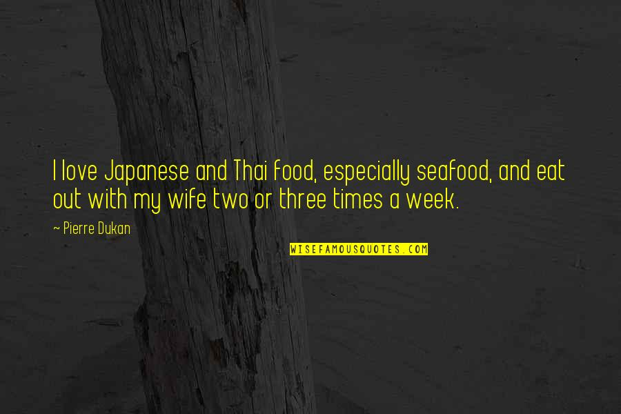 Love For Your Wife Quotes By Pierre Dukan: I love Japanese and Thai food, especially seafood,