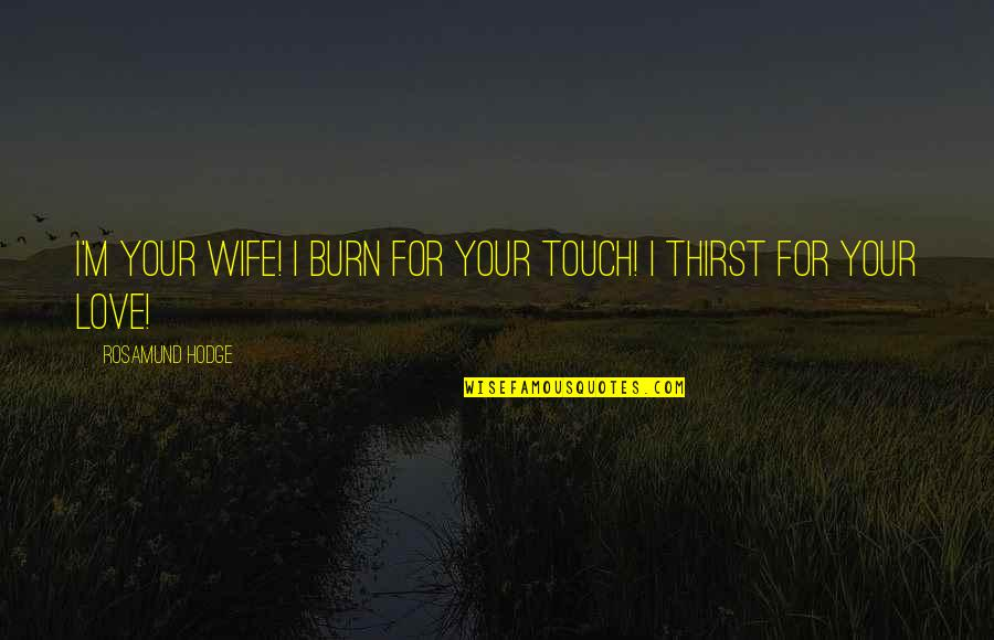 Love For Your Wife Quotes By Rosamund Hodge: I'm your wife! I burn for your touch!