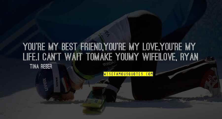 Love For Your Wife Quotes By Tina Reber: You're my best friend,You're my love,You're my life.I