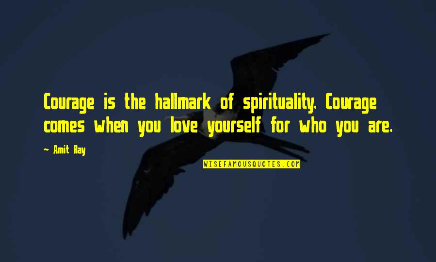 Love For Yourself Quotes By Amit Ray: Courage is the hallmark of spirituality. Courage comes