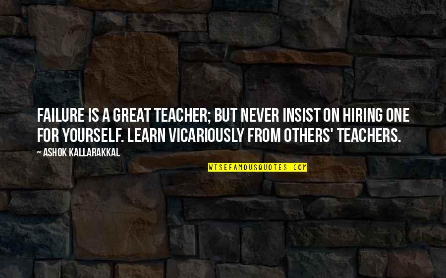 Love For Yourself Quotes By Ashok Kallarakkal: Failure is a great teacher; but never insist