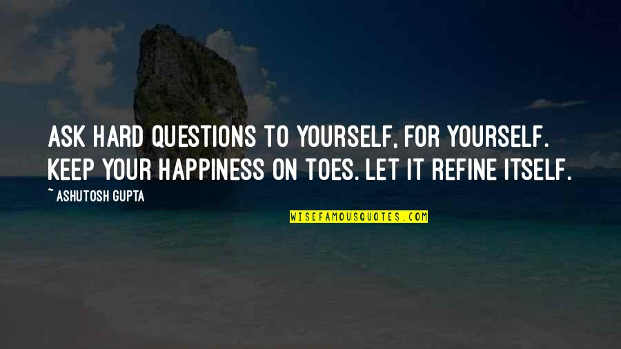 Love For Yourself Quotes By Ashutosh Gupta: Ask hard questions to yourself, for yourself. Keep