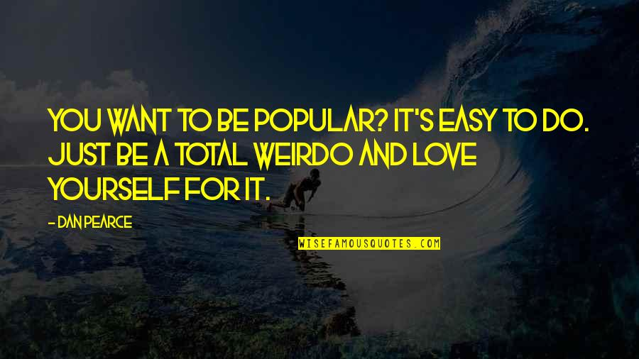 Love For Yourself Quotes By Dan Pearce: You want to be popular? It's easy to