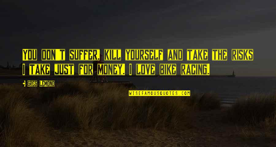 Love For Yourself Quotes By Greg LeMond: You don't suffer, kill yourself and take the