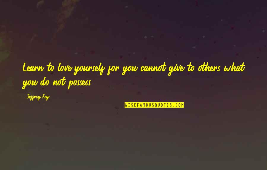Love For Yourself Quotes By Jeffrey Fry: Learn to love yourself for you cannot give