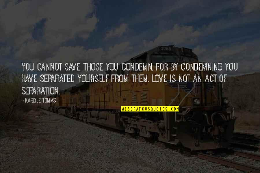 Love For Yourself Quotes By Karlyle Tomms: You cannot save those you condemn, for by