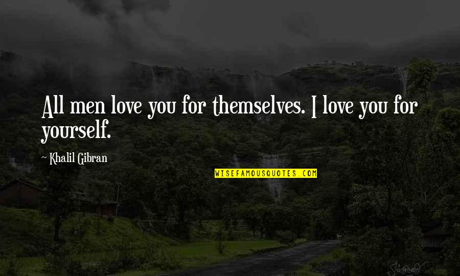 Love For Yourself Quotes By Khalil Gibran: All men love you for themselves. I love
