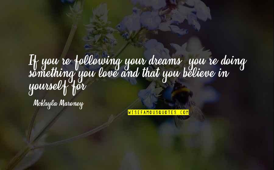 Love For Yourself Quotes By McKayla Maroney: If you're following your dreams, you're doing something