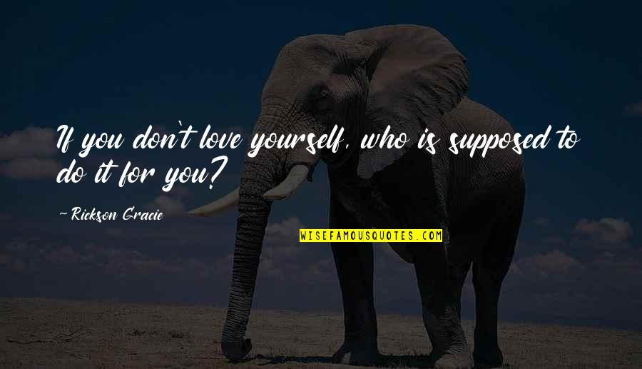Love For Yourself Quotes By Rickson Gracie: If you don't love yourself, who is supposed