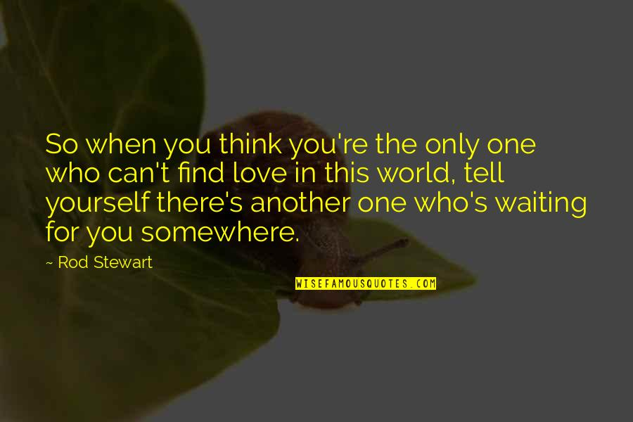 Love For Yourself Quotes By Rod Stewart: So when you think you're the only one
