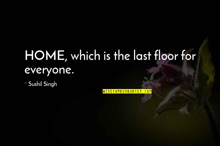 Love For Yourself Quotes By Sushil Singh: HOME, which is the last floor for everyone.