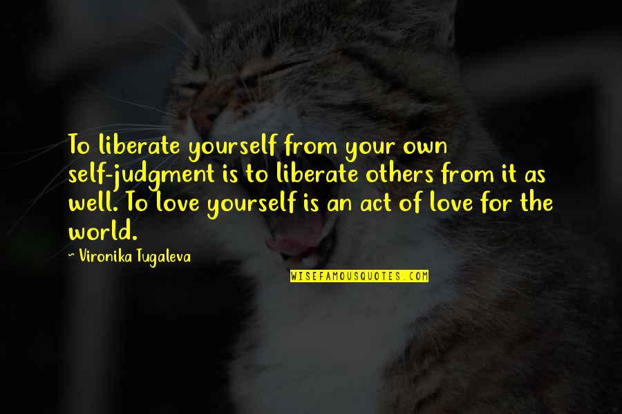 Love For Yourself Quotes By Vironika Tugaleva: To liberate yourself from your own self-judgment is
