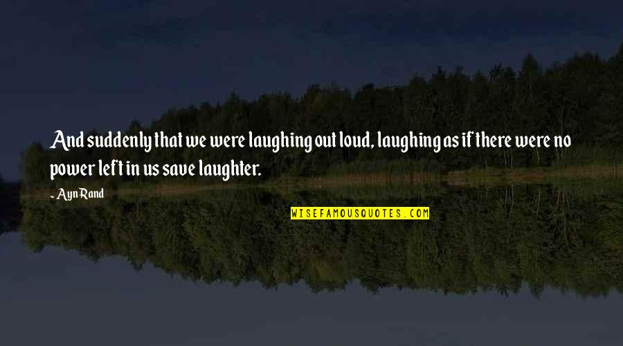Love Friendship And Life Quotes By Ayn Rand: And suddenly that we were laughing out loud,