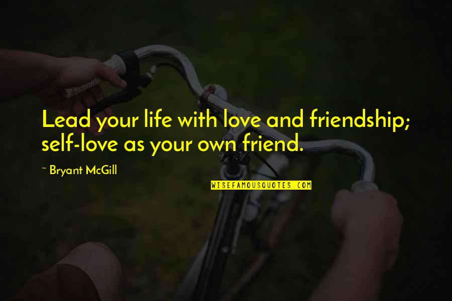 Love Friendship And Life Quotes By Bryant McGill: Lead your life with love and friendship; self-love