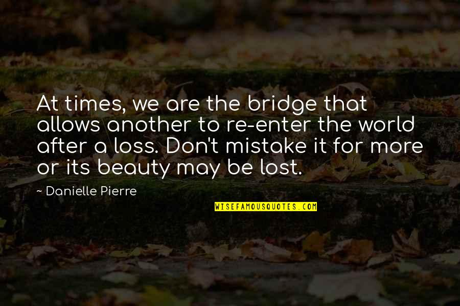 Love Friendship And Life Quotes By Danielle Pierre: At times, we are the bridge that allows
