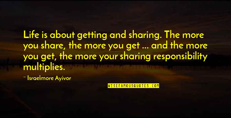 Love Friendship And Life Quotes By Israelmore Ayivor: Life is about getting and sharing. The more
