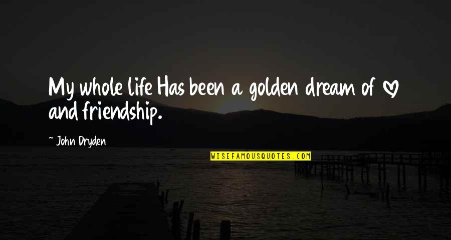 Love Friendship And Life Quotes By John Dryden: My whole life Has been a golden dream