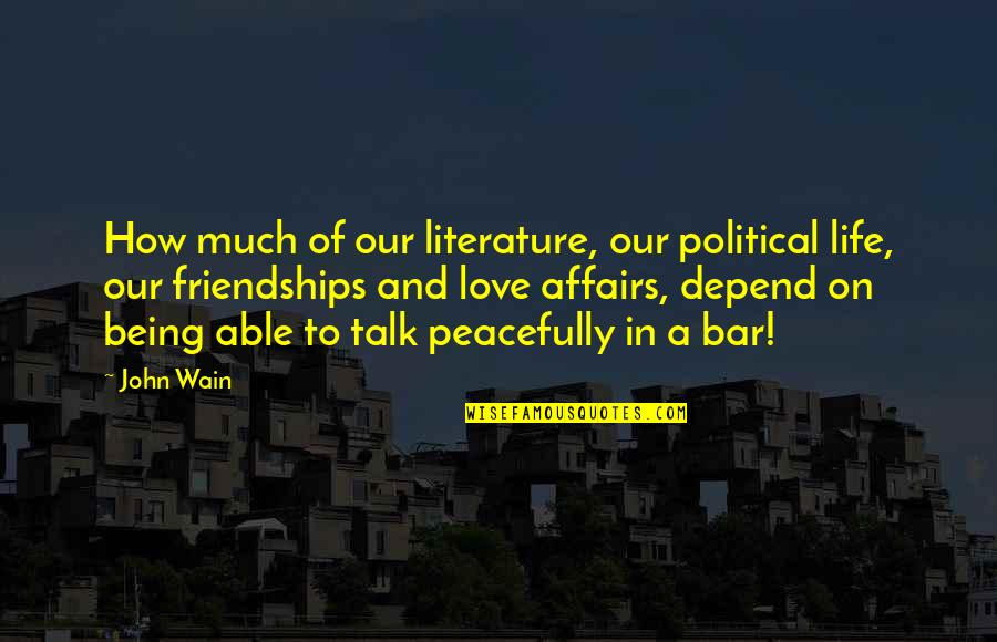 Love Friendship And Life Quotes By John Wain: How much of our literature, our political life,