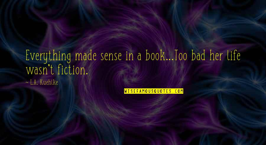 Love Friendship And Life Quotes By L.A. Kuehlke: Everything made sense in a book...Too bad her