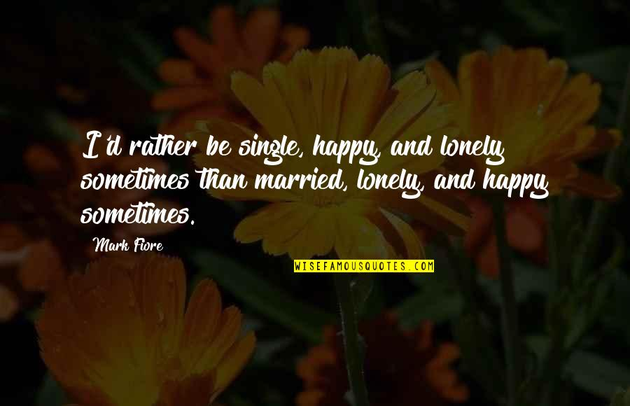 Love Friendship And Life Quotes By Mark Fiore: I'd rather be single, happy, and lonely sometimes
