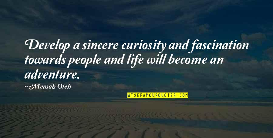 Love Friendship And Life Quotes By Mensah Oteh: Develop a sincere curiosity and fascination towards people