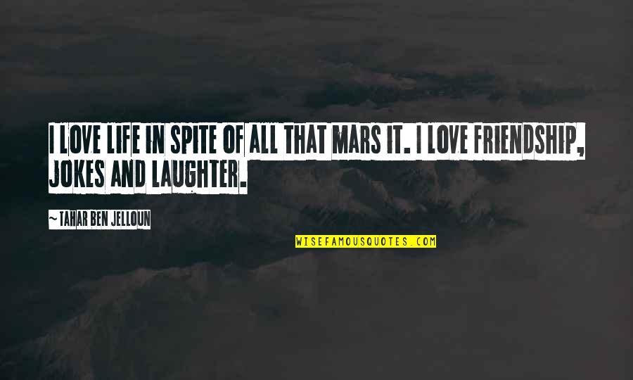 Love Friendship And Life Quotes By Tahar Ben Jelloun: I love life in spite of all that