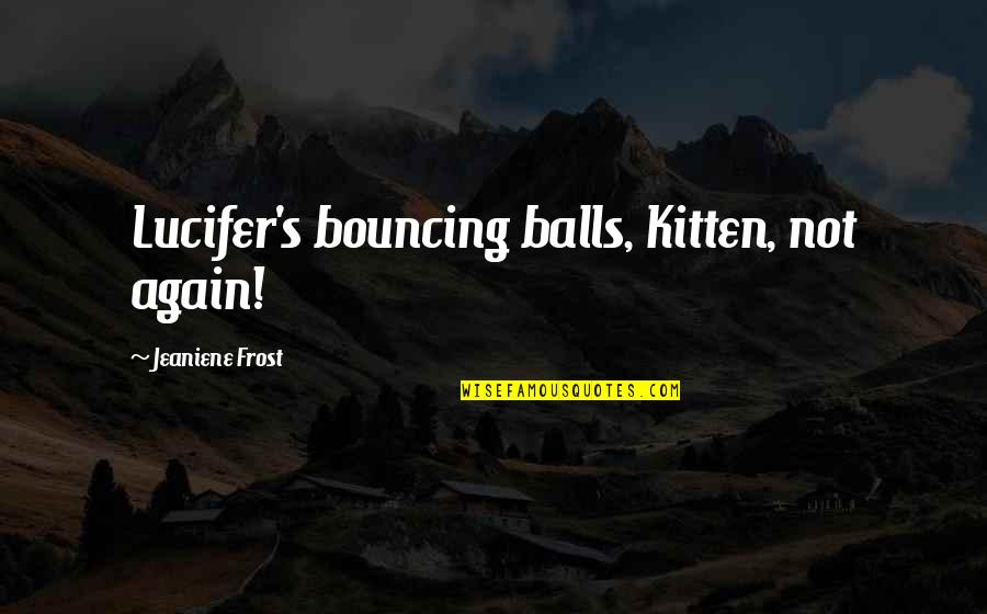 Love From Classic Movies Quotes By Jeaniene Frost: Lucifer's bouncing balls, Kitten, not again!