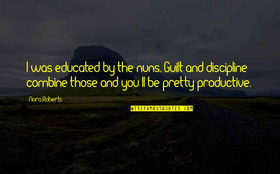 Love From Classic Movies Quotes By Nora Roberts: I was educated by the nuns. Guilt and