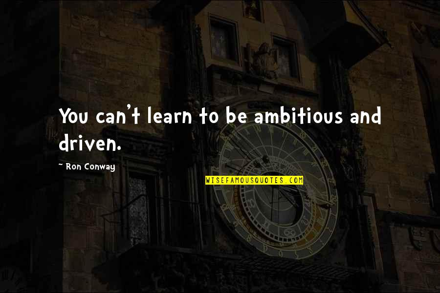 Love From Classic Movies Quotes By Ron Conway: You can't learn to be ambitious and driven.