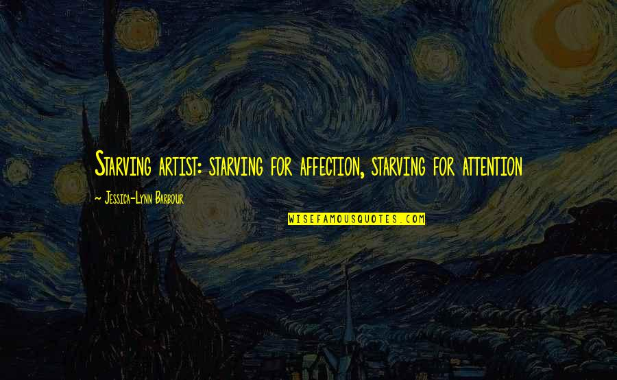 Love From Literature Quotes By Jessica-Lynn Barbour: Starving artist: starving for affection, starving for attention
