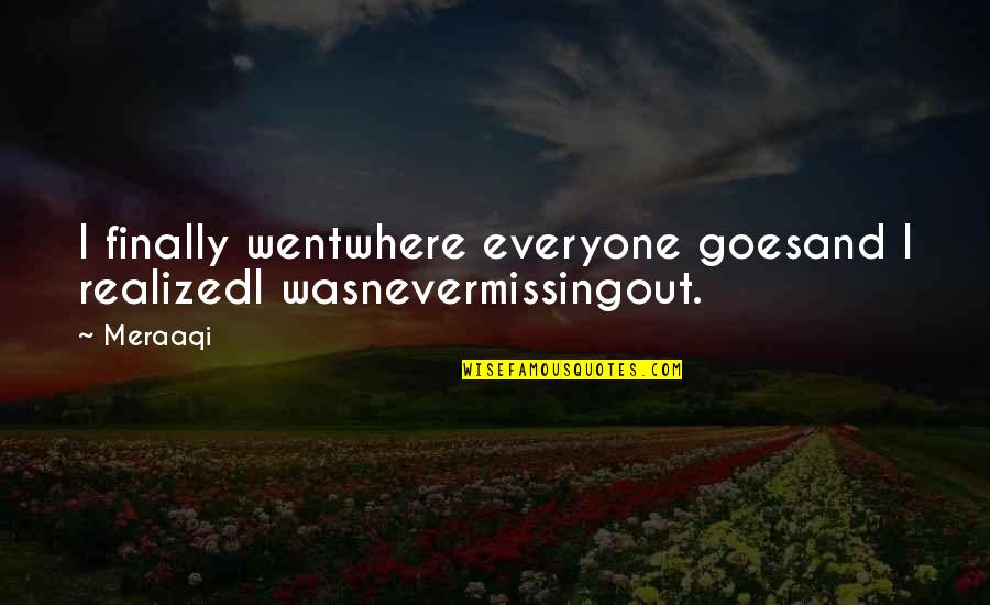 Love From Literature Quotes By Meraaqi: I finally wentwhere everyone goesand I realizedI wasnevermissingout.