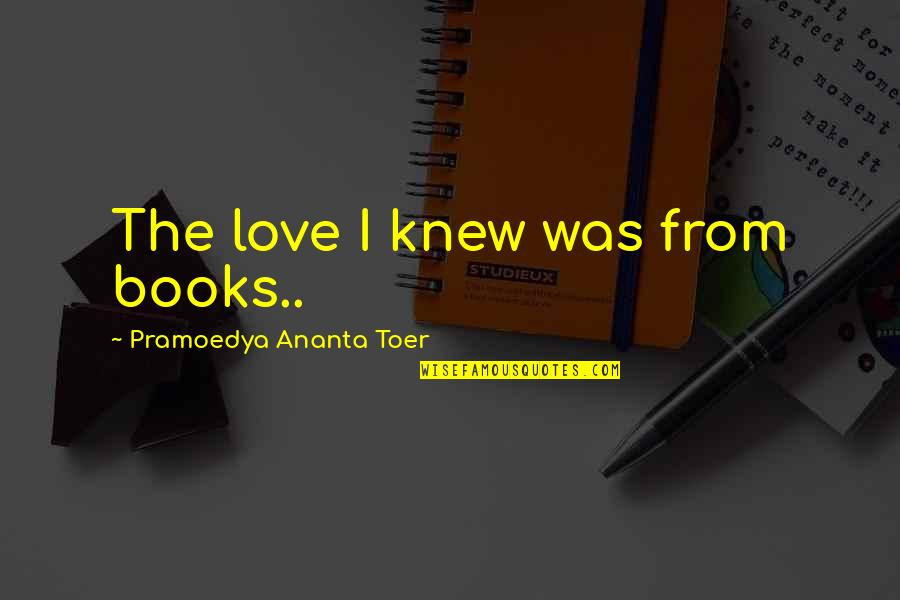 Love From Literature Quotes By Pramoedya Ananta Toer: The love I knew was from books..