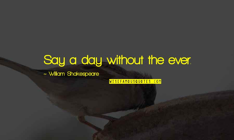 Love From Literature Quotes By William Shakespeare: Say a day without the ever.