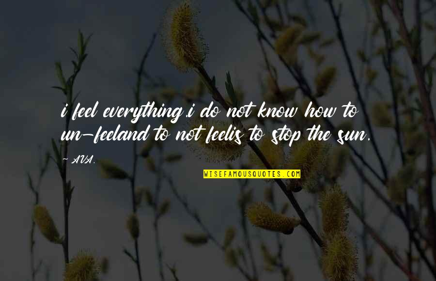 Love From Poets Quotes By AVA.: i feel everything.i do not know how to