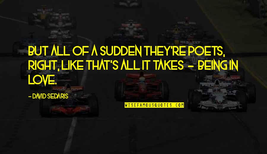 Love From Poets Quotes By David Sedaris: But all of a sudden they're poets, right,