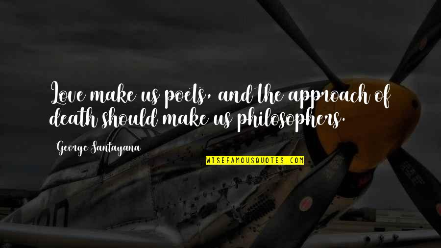 Love From Poets Quotes By George Santayana: Love make us poets, and the approach of