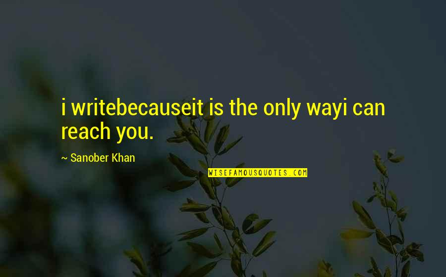 Love From Poets Quotes By Sanober Khan: i writebecauseit is the only wayi can reach