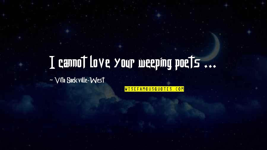 Love From Poets Quotes By Vita Sackville-West: I cannot love your weeping poets ...