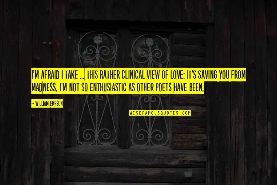 Love From Poets Quotes By William Empson: I'm afraid I take ... this rather clinical