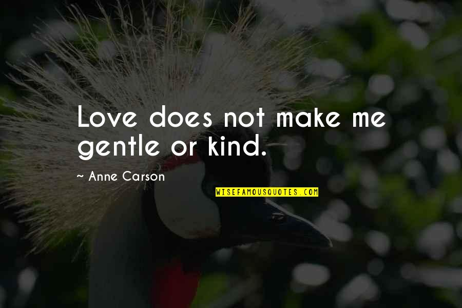 Love Gentle Quotes By Anne Carson: Love does not make me gentle or kind.