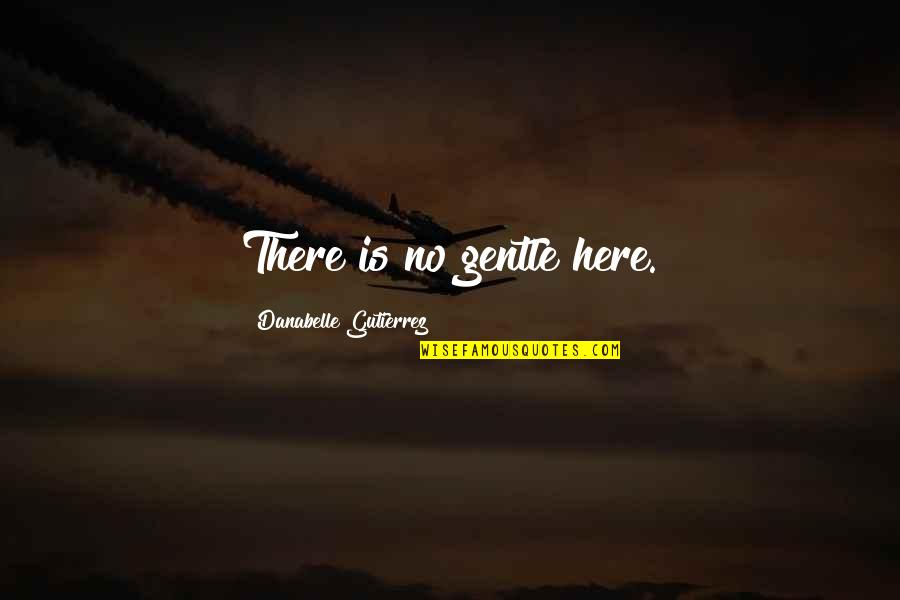Love Gentle Quotes By Danabelle Gutierrez: There is no gentle here.