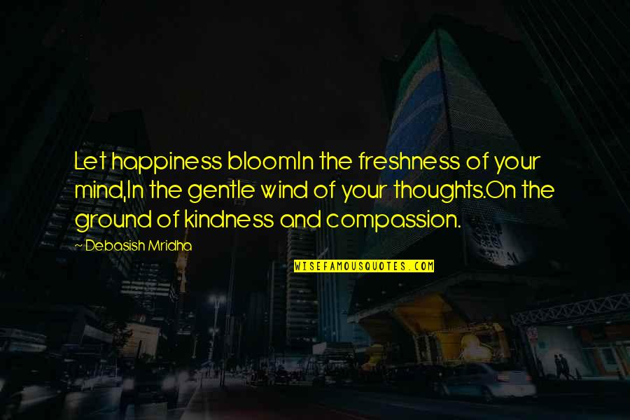 Love Gentle Quotes By Debasish Mridha: Let happiness bloomIn the freshness of your mind,In