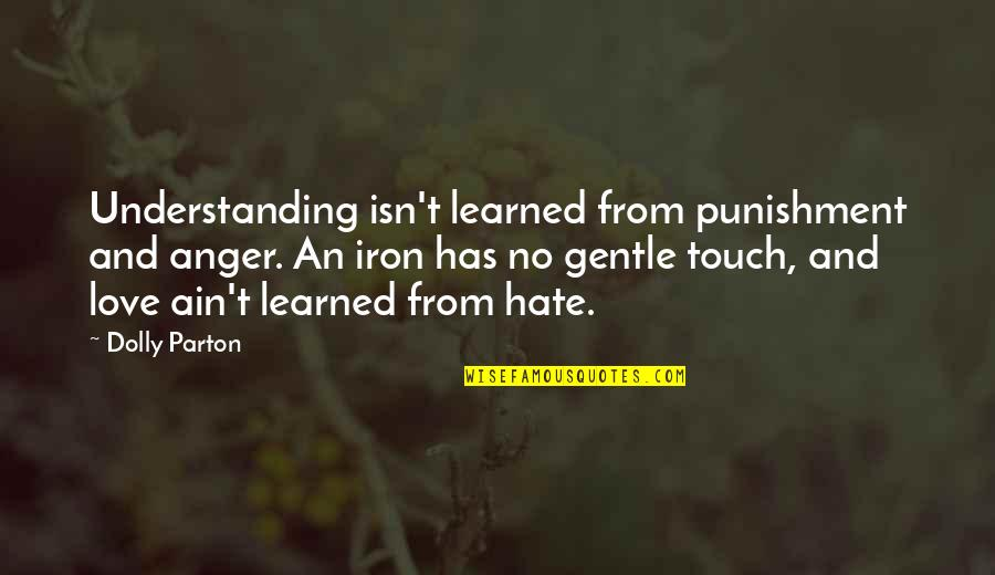 Love Gentle Quotes By Dolly Parton: Understanding isn't learned from punishment and anger. An