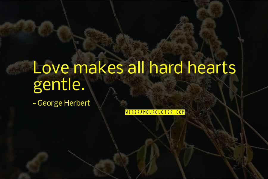 Love Gentle Quotes By George Herbert: Love makes all hard hearts gentle.