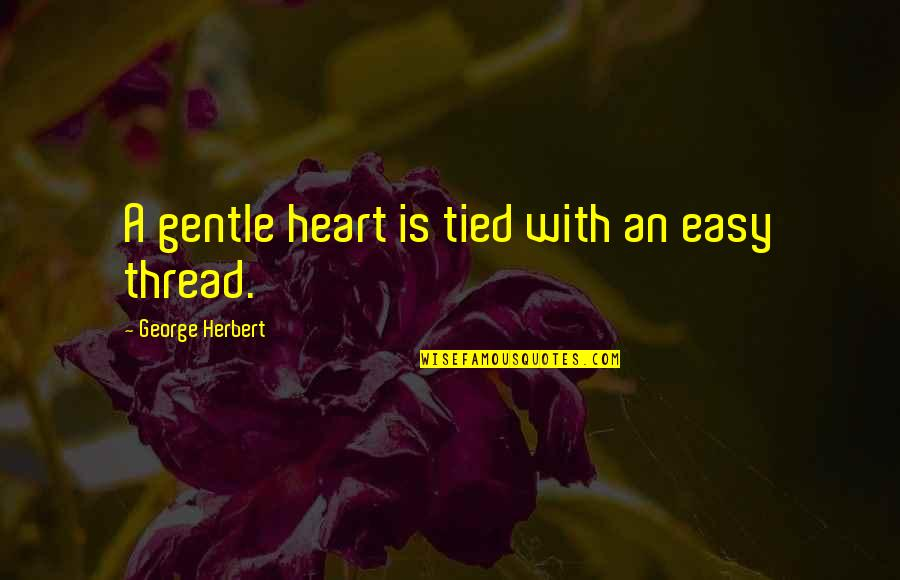 Love Gentle Quotes By George Herbert: A gentle heart is tied with an easy