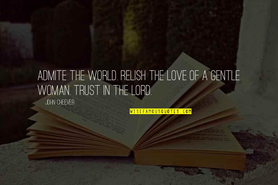 Love Gentle Quotes By John Cheever: Admite the world. Relish the love of a