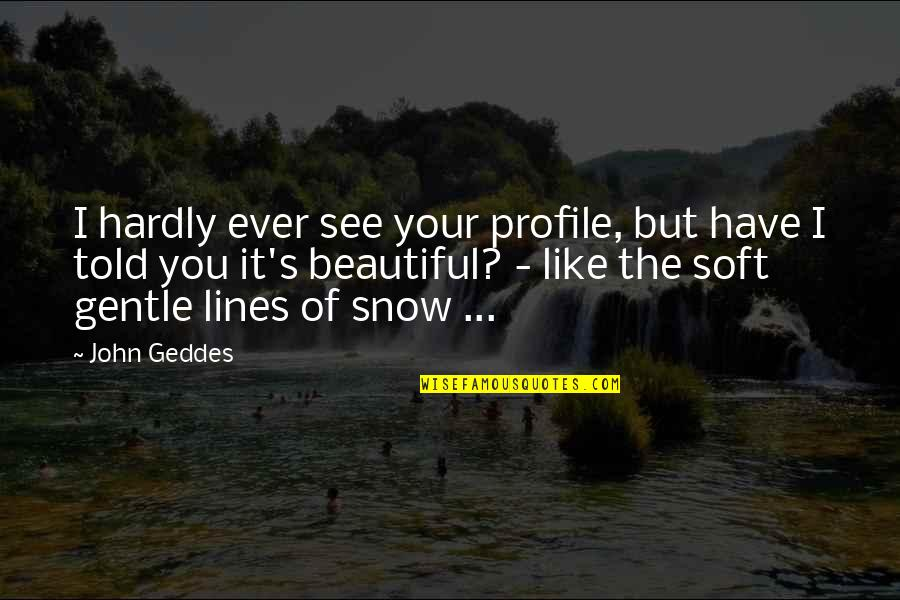 Love Gentle Quotes By John Geddes: I hardly ever see your profile, but have