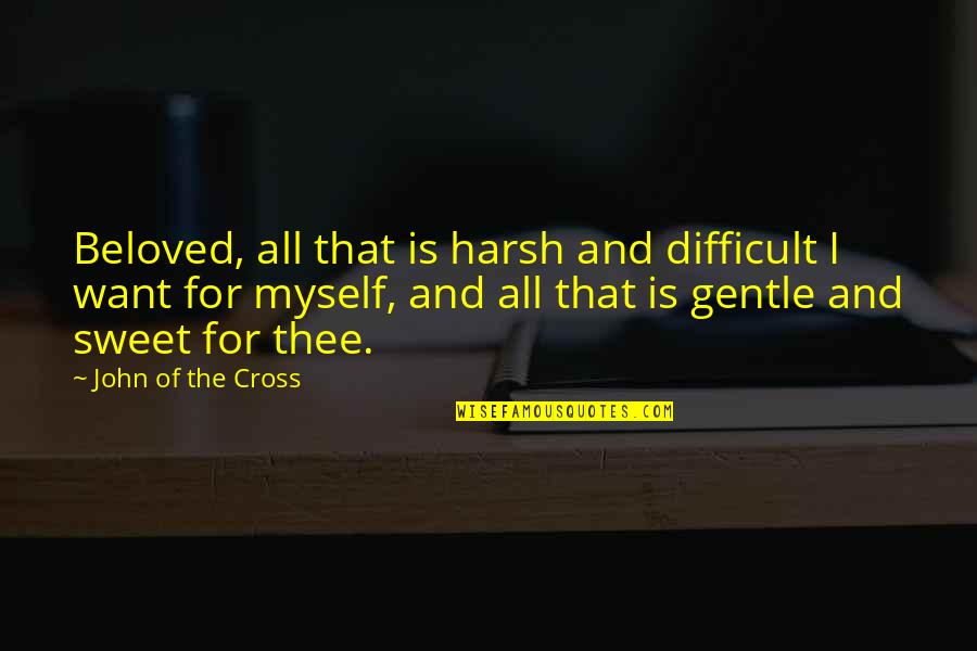 Love Gentle Quotes By John Of The Cross: Beloved, all that is harsh and difficult I