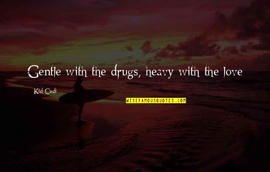Love Gentle Quotes By Kid Cudi: Gentle with the drugs, heavy with the love