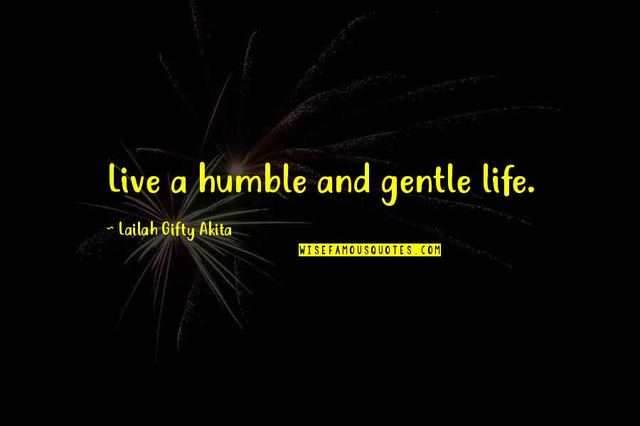 Love Gentle Quotes By Lailah Gifty Akita: Live a humble and gentle life.